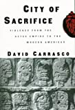 City of Sacrifice: Violence From the Aztec Empire to the Modern Americas