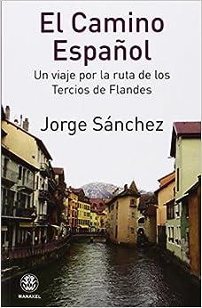 El Camino Español. Un Viaje Por La Ruta De Los Tercios De Flandes por Jorge Sánchez epub