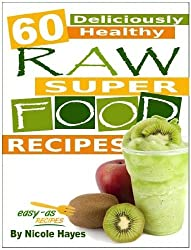 60 Deliciously Healthy Raw Super Food Recipes (Eating Healthy Diet Foods Book 3)