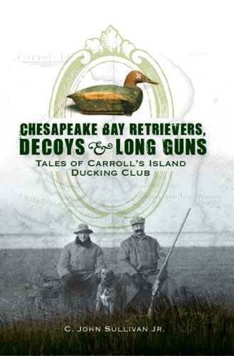 Chesapeake Bay Retrievers, Decoys & Long Guns: Tales of Carroll's Island Ducking Club