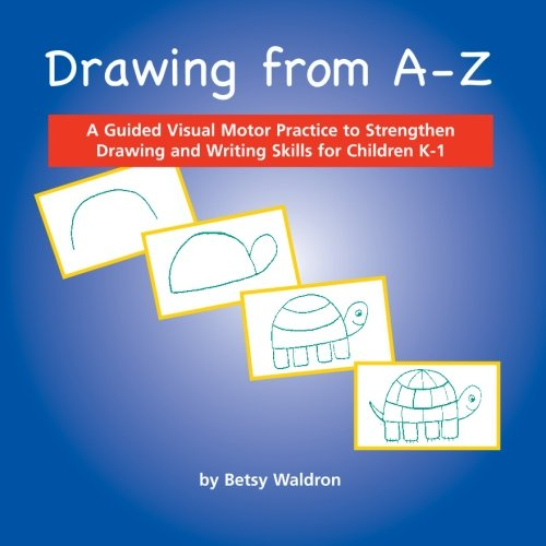 Drawing from A to Z: A Guided Visual Motor Practice to Strengthen Drawing and Writing Skills for Children K-1