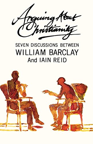 Arguing about Christianity: Seven discussions between William Barclay and Iain Reid