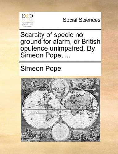 Download Scarcity of specie no ground for alarm, or British opulence unimpaired. By Simeon Pope, ... ebook