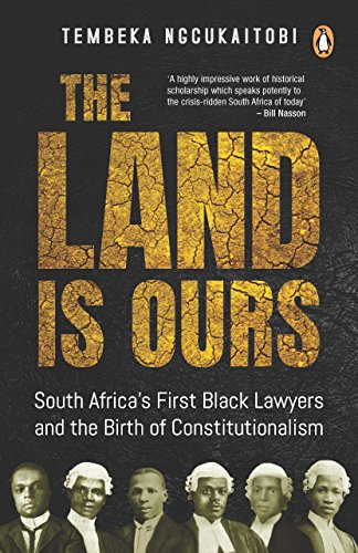 The Land Is Ours: Black Lawyers and the Birth of Constitutionalism in South Africa