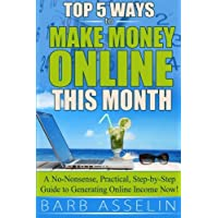 Top 5 Ways to Make Money Online This Month: A No-Nonsense, Practical, Step-by-Step Guide to Generating Online Income Now!