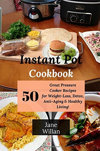 Instant Pot Cookbook: 50 Great Pressure Cooker Recipes for Weight-Loss, Detox, Anti-Aging & Healthy Living! by Jane Willan