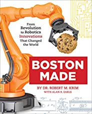 Boston Made: From Revolution to Robotics, Innovations that Changed the World (English Edition)