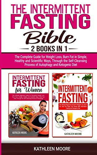 The Intermittent Fasting Bible: 2 books in 1 - The Complete Guide for Weight Loss, Burn Fat in Simple, Healthy and Scientific Ways, Through the Self-Cleansing Process of Autophagy and Ketogenic Diet by Kathleen Moore