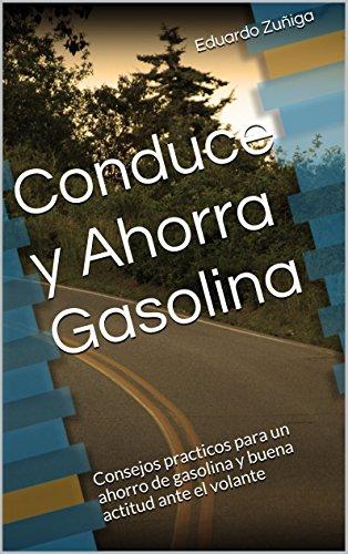 Descargar Libro Conduce Y Ahorra Gasolina: Consejos Practicos Para Un Ahorro De Gasolina Y Buena Actitud Ante El Volante Eduardo Zuñiga