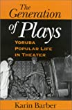 The Generation of Plays : Yoruba Popular Life in Theater, Barber, Karin, 0253338077