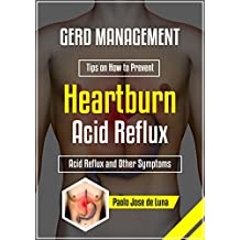 GERD Management: Tips on How to Prevent Heartburn, Acid Reflux and Other Symptoms of GERD