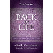 Back To Life: A Bladder Cancer Journey: Foreword by Sia Daneshmand, M.D.