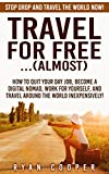 Download Travel For Free:...(Almost): Stop Drop And Travel The World NOW! - How To Quit Your Day Job, Become A Digital Nomad, Work For Yourself, And Travel Around ... Online, Passive Income, Travel For Free) in PDF ePUB Free Online