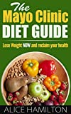 The Mayo Clinic Diet : The Mayo Clinic Diet Guide, Lose Weight NOW and Reclaim Your Health! 6-8 Pounds in One Week! - Mayo Clince Diet Guide, Mayo Clinic Diet Book -