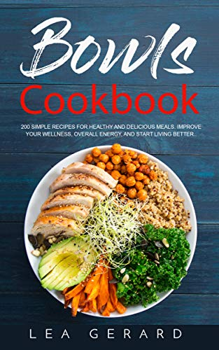 Bowls Cookbook: 200 Simple Recipes for Healthy and Delicious Meal. Improve your Wellness, Overall Energy, and Start Living Better. by [Gerard, Lea]