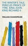 The winter's tale. Pericles Prince of Tyre. King John. King Richard II