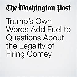 Trump's Own Words Add Fuel to Questions About the Legality of Firing Comey