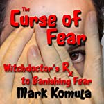 The Curse of Fear: A Witch Doctor's RX to Banishing Fear | Mark Komula