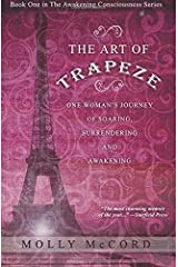 The Art of Trapeze: One Woman's Journey of Soaring, Surrendering, and Awakening (The Awakening Consciousness Series) (Volume 1) Paperback