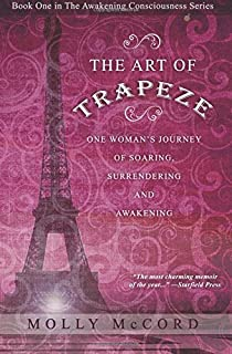 The Art of Trapeze: One Woman's Journey of Soaring, Surrendering, and Awakening
