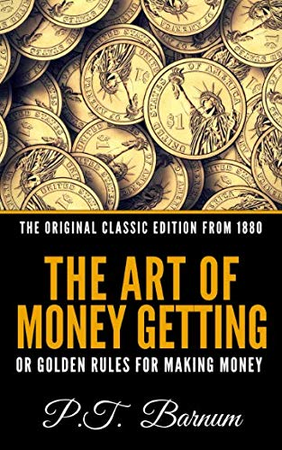 The Art of Money Getting Or The Golden Rule For Making Money - The Original Classic Edition From 1880 (The Art Of Money Getting By Pt Barnum)