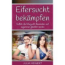 Eifersucht bekämpfen: Endlich die Eifersucht überwinden und gemeinsam glücklich werden! (Vertrauen lernen, Eifersucht besiegen) (German Edition)