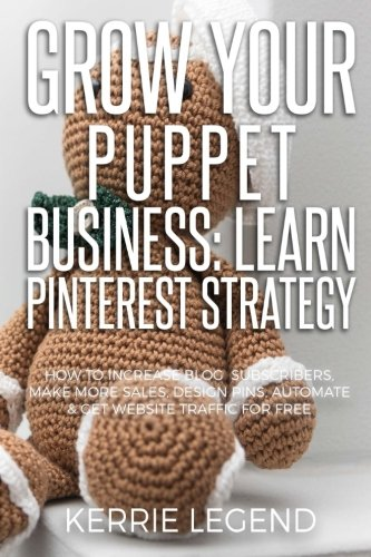 Grow Your Puppet Business: Learn Pinterest Strategy: How to Increase Blog Subscribers, Make More Sales, Design Pins, Automate & Get Website Traffic for Free by CreateSpace Independent Publishing Platform