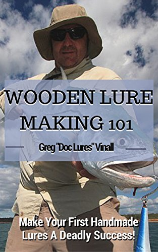 Wooden Lure Making 101: Make Your First Handmade Lures Deadly Effective! by [Vinall, Greg]