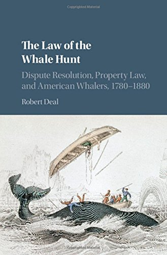 The Law of the Whale Hunt: Dispute Resolution, Property Law, and American Whalers, 1780-1880 (Cambridge Historical Studi