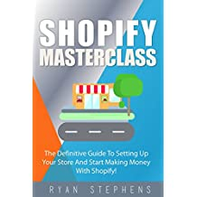 Shopify: Shopify MasterClass: The Definitive Guide To Setting Up Your Store And Start Making Money With Shopify!