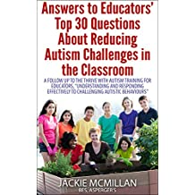 """Answers to Educators' Top 30 Questions About Reducing Autism Challenges in the Classroom: A Follow Up to PD Training, """"Understanding and Responding Effectively to Challenging Autistic Behaviours"""""""