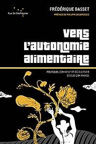 Vers l'autonomie alimentaire : Pourquoi, comment et où cultiver ce que l'on mange par Frédérique Basset