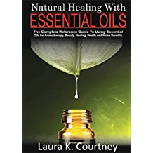 Natural Healing With Essential Oils: The Complete Reference Guide To Using Essential Oils For Aromatherapy, Beauty, Healing, Health and Home Benefits: ... Recipes, Natural Cure Book Book 1)