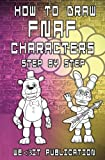How to Draw FNAF Characters Step by Step: Draw your Favorite Five Nights At Freddy's Characters: Volume 1 (How to Draw FNAF Book)