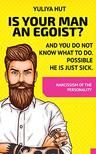 IS YOUR MAN AN  EGOIST? AND YOU DO NOT KNOW WHAT TO DO. POSSIBLE HE IS JUST SICK.: NARCISSISM OF THE - Hut Just