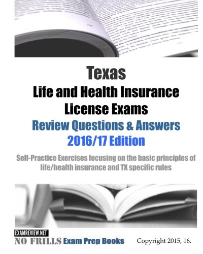 Texas Life and Health Insurance License Exams Review Questions & Answers 2016/17 Edition: Self-Practice Exercises focusing on the basic principles of life/health insurance and TX specific rules (Health Insurance Answer Book)