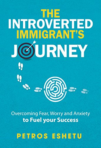 The Introverted Immigrant's Journey: Overcoming Fear,Worry and Anxiety To Fuel Your Success