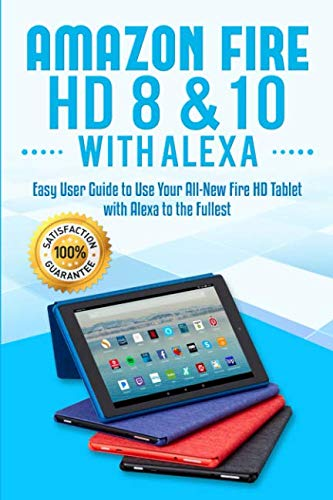 Amazon Fire HD 8 & 10 with Alexa: Easy User Guide to Use Your All-New Fire HD Tablet with Alexa to the Fullest by Alexa Sanders