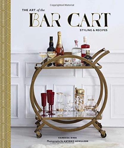The Art of the Bar Cart: Styling & Recipes (Book about Booze, Gift for Dads, Mixology Book)