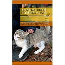 Soins naturels pour les chats (Chats, solutions aux soucis de voisinage, santé, comportement, tout ! t. 10) (French Edition)