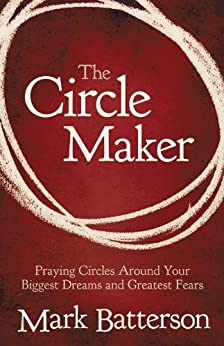 The Circle Maker: Praying Circles Around Your Biggest Dreams and Greatest Fears by [Batterson, Mark]
