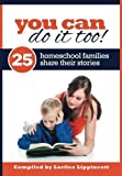 You Can Do It Too! - 25 Homeschool Families Share Their Stories: 25 Homeschool Familes Share Their Stories by Lorilee Lippincott (2012-08-23)