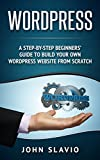 Wordpress for Beginners: A Step-by-Step Beginners' Guide to build your own Professional WordPress Website from Scratch (Web Design Guide using WordPress Website Development Techniques Book 1)