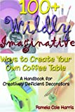 100+ Wildly Imaginative Ways to Create Your Own Coffee Table, Pamela Cole Harris, 1411603265