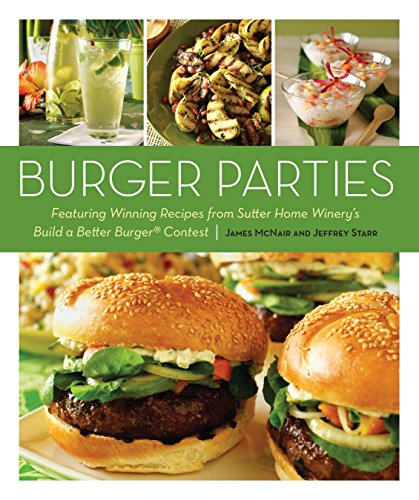 Burger Parties: Recipes from Sutter Home Winery's Build a Better Burger Contest by James McNair, Jeffrey Starr