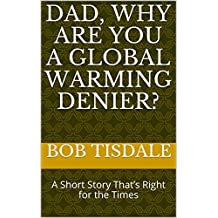 Dad, Why Are You A Global Warming Denier?: A Short Story That's Right for the Times (English Edition)