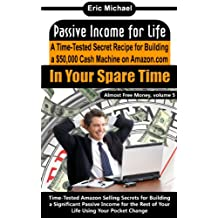Passive Income for Life [A Proven Blueprint for Financial Freedom]: A Time-Tested Secret Recipe for Building a $50,000 Cash Machine Selling on Amazon …In Your Spare Time (Almost Free Money Book 5)