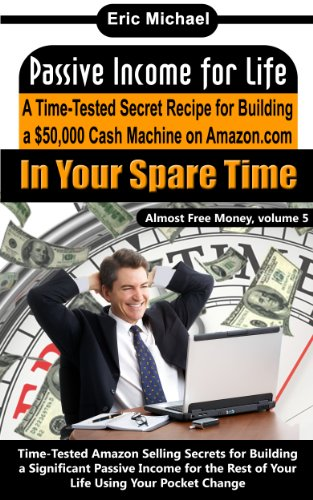 Passive Income for Life [A Proven Blueprint for Financial Freedom]: A Time-Tested Secret Recipe for Building a $50,000 Cash Machine Selling on Amazon …In Your Spare Time (Almost Free Money)