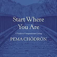 Start Where You Are: A Guide to Compassionate Living Audiobook by Pema Chödrön Narrated by Joanna Rotte
