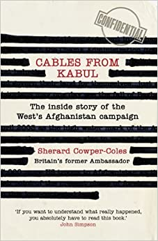 Cables from Kabul: The Inside Story of the West's Afghanistan Campaign by Sherard Cowper-Coles (2011-05-23)